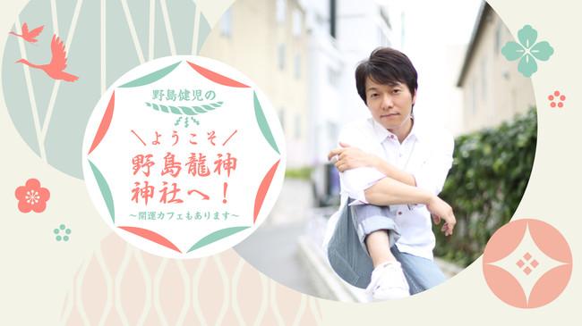 野島健児さんのニコニコチャンネル「野島健児のようこそ野島龍神神社へ!~開運カフェもあります~」オープン!
