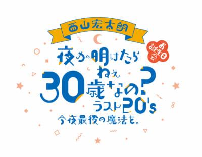西山宏太朗さんバースデーイベント「夜が明けたら ねぇ 30 歳なのラスト20's 今夜最後の魔法を。」ロゴ