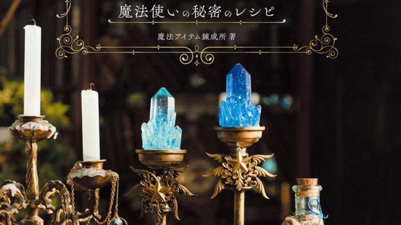 気分は魔法使い!?幻想世界のアイテムが誰でも作れるようになるクラフト本「魔法雑貨の作り方」が発売