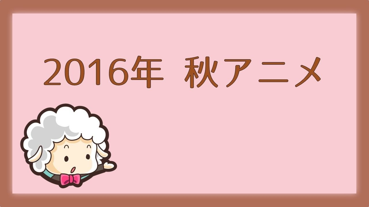 2016年秋アニメ一覧まとめ!
