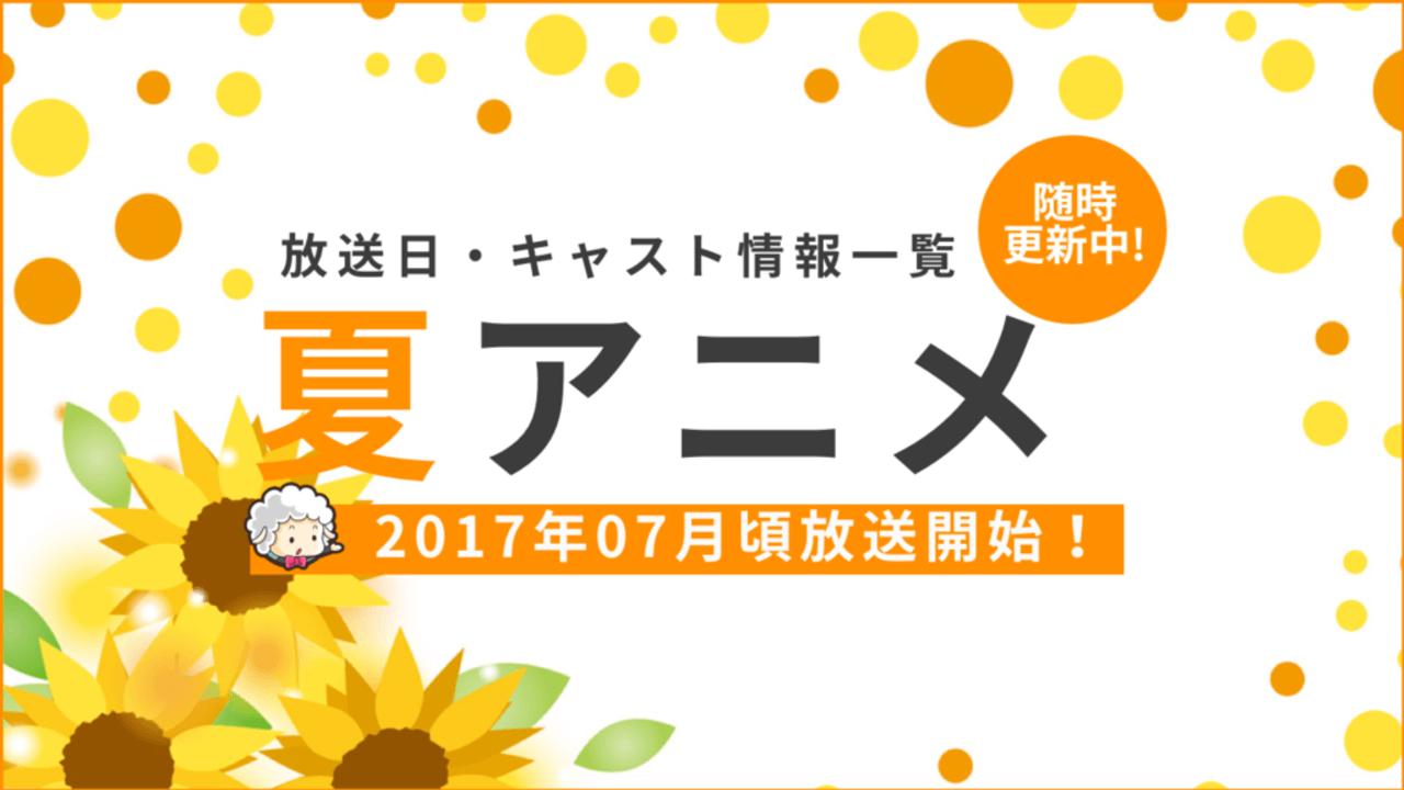 2017年夏アニメ一覧 放送日時・キャスト情報まとめ(7月〜)